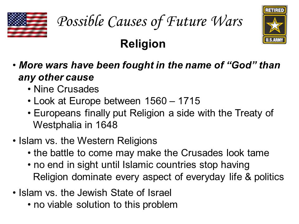 Religion Possible Causes of Future Wars More wars have been fought in the name of God than any other cause Nine Crusades Look at Europe between 1560 – 1715 Europeans finally put Religion a side with the Treaty of Westphalia in 1648 Islam vs.