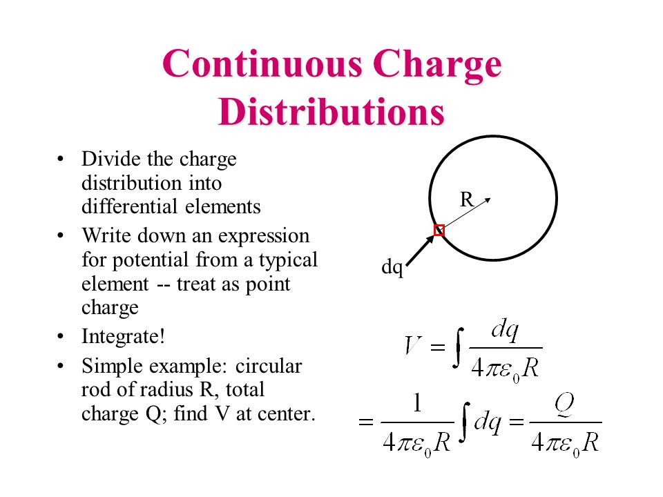 Continuous Charge Distributions Divide the charge distribution into differential elements Write down an expression for potential from a typical elemen