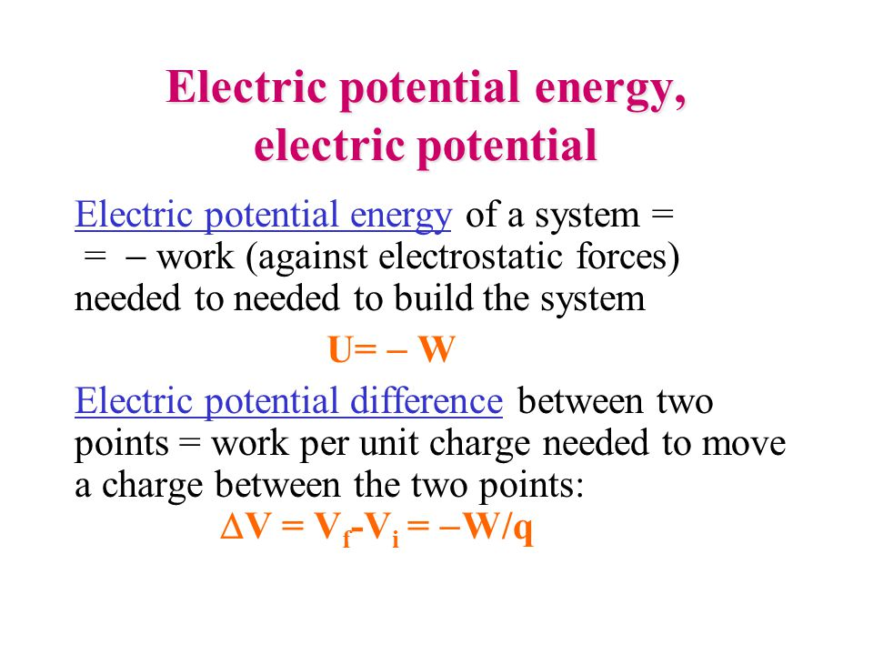 Electric potential energy, electric potential Electric potential energy of a system = =  work (against electrostatic forces) needed to needed to buil