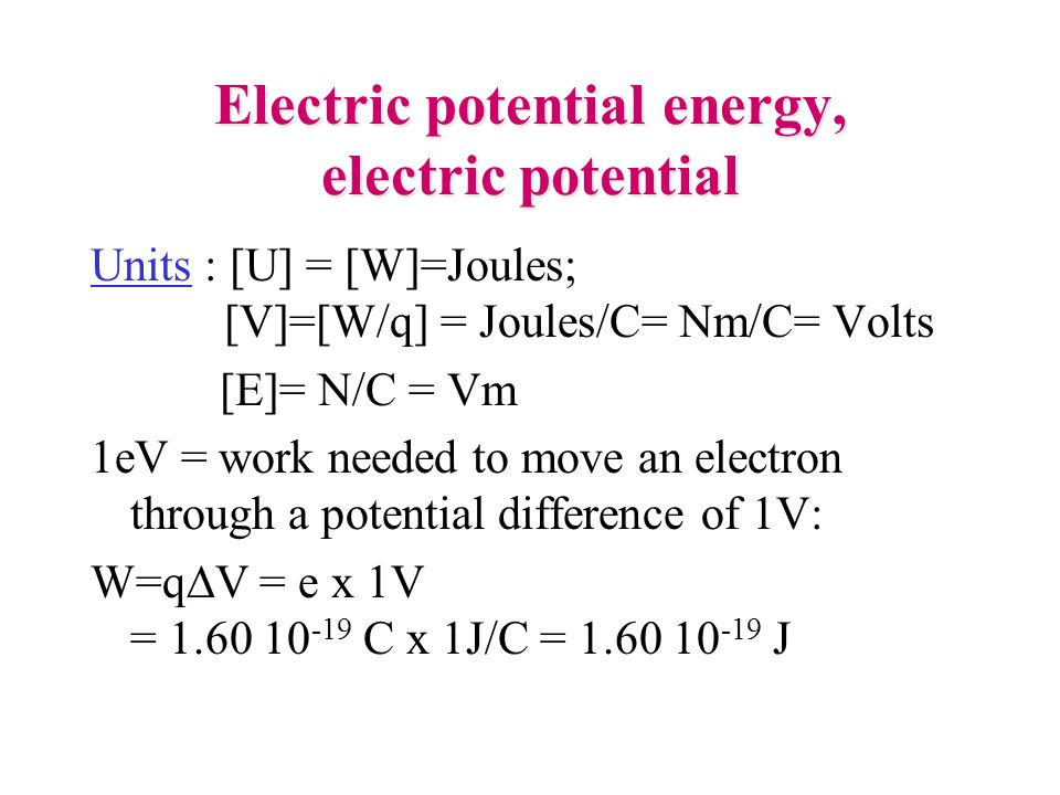 Electric potential energy, electric potential Units : [U] = [W]=Joules; [V]=[W/q] = Joules/C= Nm/C= Volts [E]= N/C = Vm 1eV = work needed to move an e