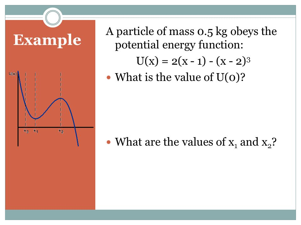 Example A particle of mass 0.5 kg obeys the potential energy function: U(x) = 2(x - 1) - (x - 2) 3 What is the value of U(0)? What are the values of x