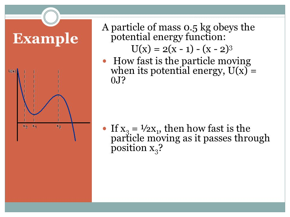 Example A particle of mass 0.5 kg obeys the potential energy function: U(x) = 2(x - 1) - (x - 2) 3 How fast is the particle moving when its potential