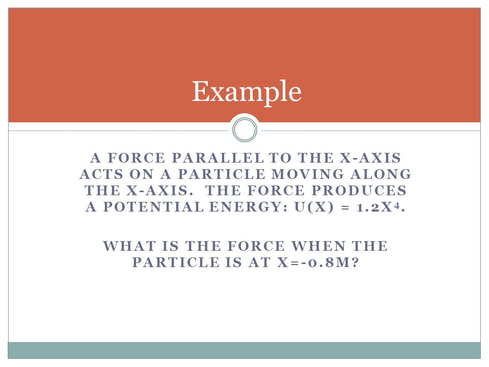 A FORCE PARALLEL TO THE X-AXIS ACTS ON A PARTICLE MOVING ALONG THE X-AXIS. THE FORCE PRODUCES A POTENTIAL ENERGY: U(X) = 1.2X 4. WHAT IS THE FORCE WHE