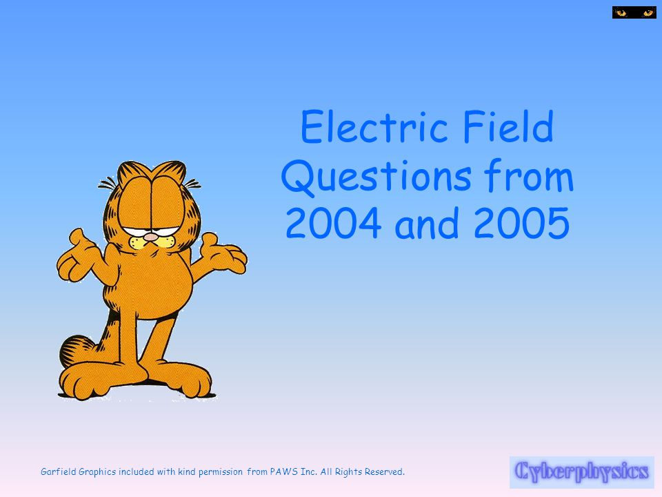 Garfield Graphics included with kind permission from PAWS Inc. All Rights Reserved. Electric Field Questions from 2004 and 2005