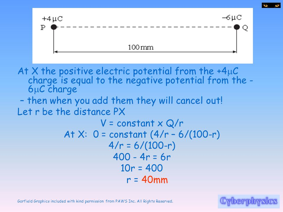 Garfield Graphics included with kind permission from PAWS Inc. All Rights Reserved. At X the positive electric potential from the +4  C charge is equ