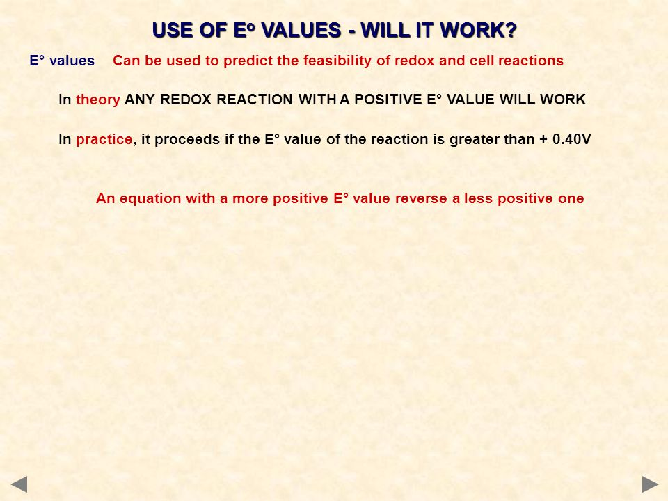 USE OF E o VALUES - WILL IT WORK? E° values Can be used to predict the feasibility of redox and cell reactions In theory ANY REDOX REACTION WITH A POS