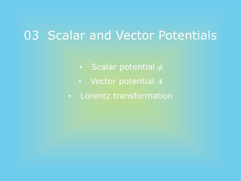 03 Scalar and Vector Potentials Scalar potential  Vector potential A Lorentz transformation