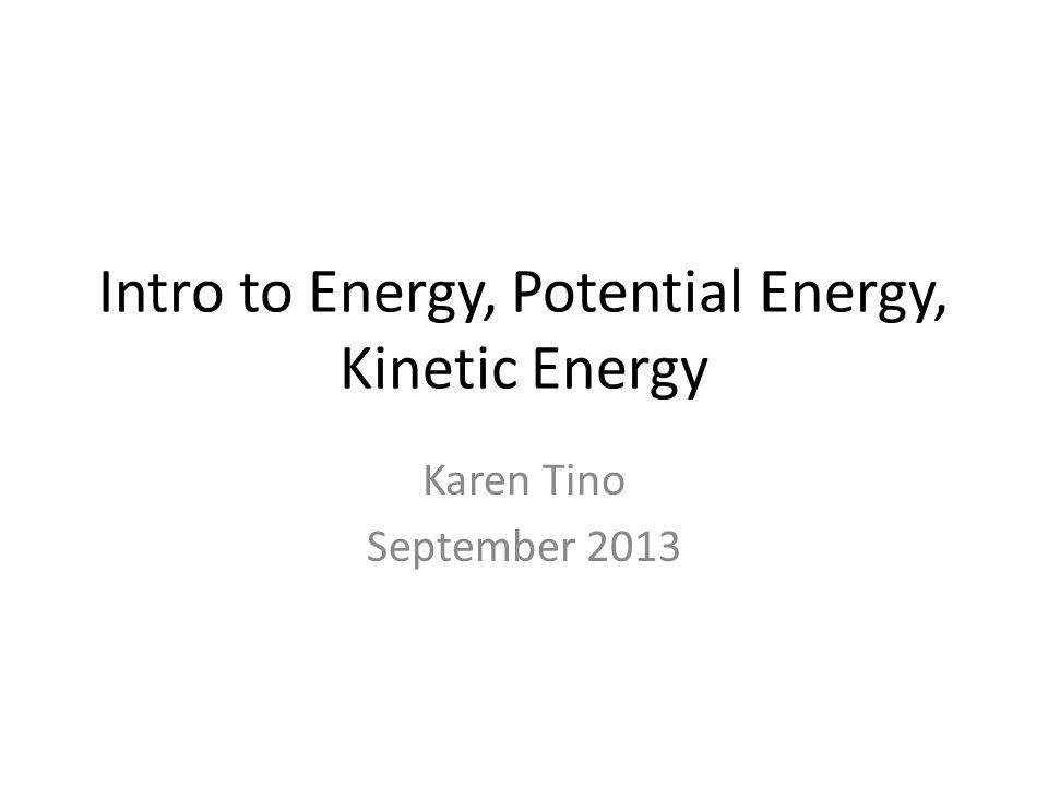 Intro to Energy, Potential Energy, Kinetic Energy Karen Tino September 2013