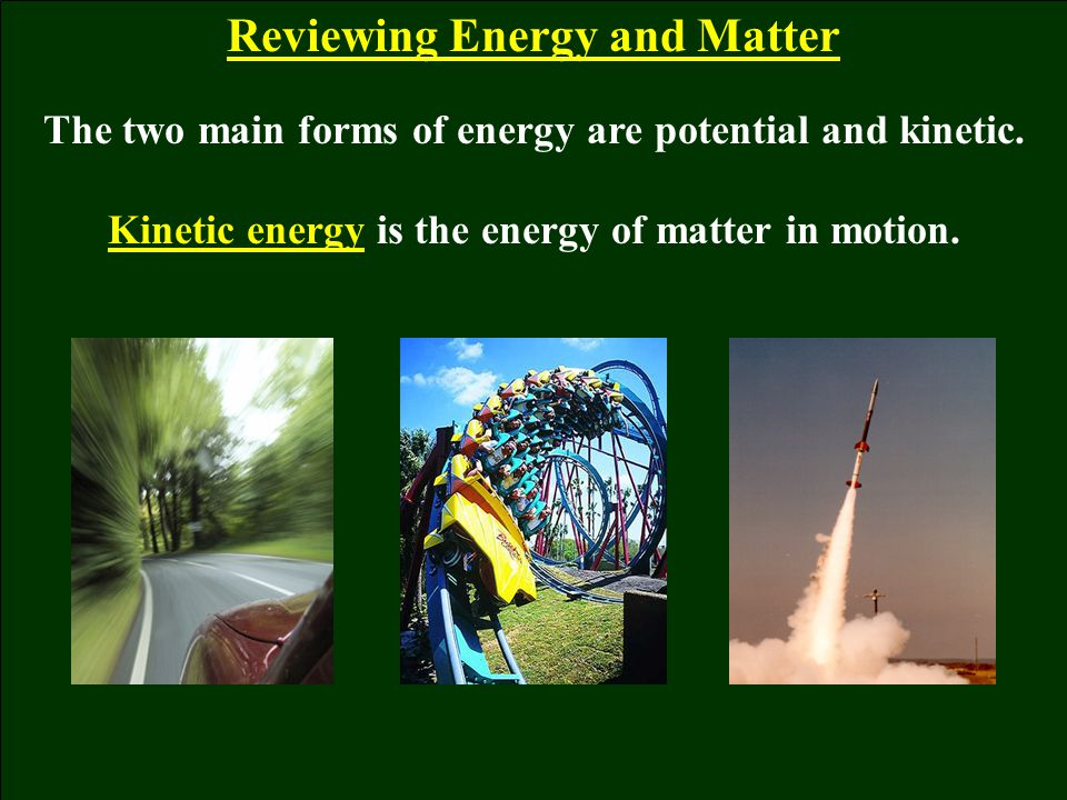 Reviewing Energy and Matter The two main forms of energy are potential and kinetic. Kinetic energy is the energy of matter in motion.
