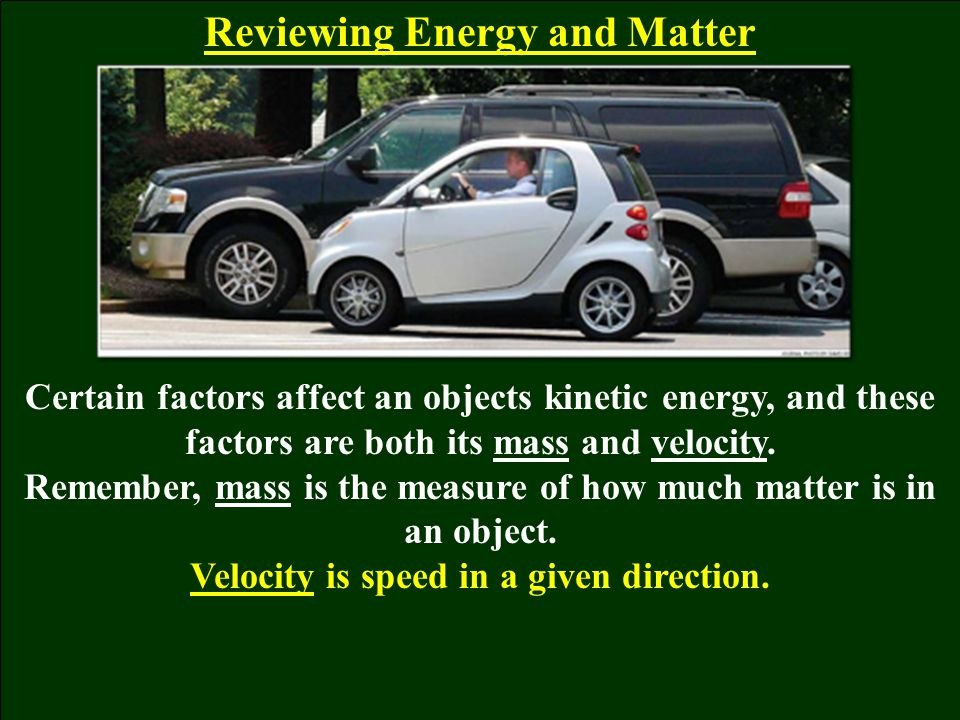Reviewing Energy and Matter Certain factors affect an objects kinetic energy, and these factors are both its mass and velocity. Remember, mass is the