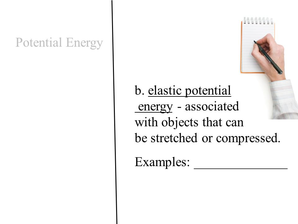 Potential Energy b. elastic potential energy - associated with objects that can be stretched or compressed. Examples: ______________