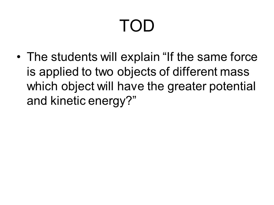 """TOD The students will explain """"If the same force is applied to two objects of different mass which object will have the greater potential and kinetic"""