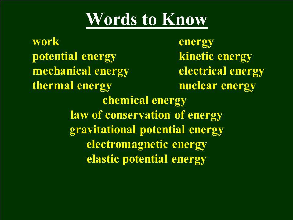 Words to Know workenergy potential energykinetic energy mechanical energyelectrical energy thermal energynuclear energy chemical energy law of conserv