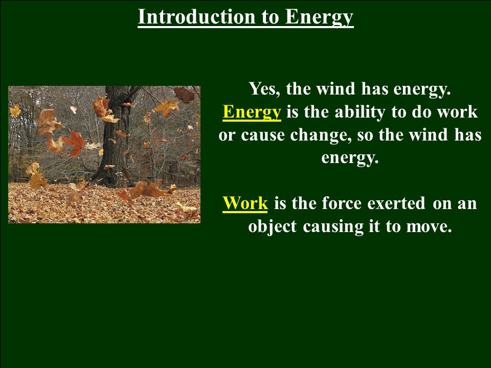 Introduction to Energy Yes, the wind has energy. Energy is the ability to do work or cause change, so the wind has energy. Work is the force exerted o