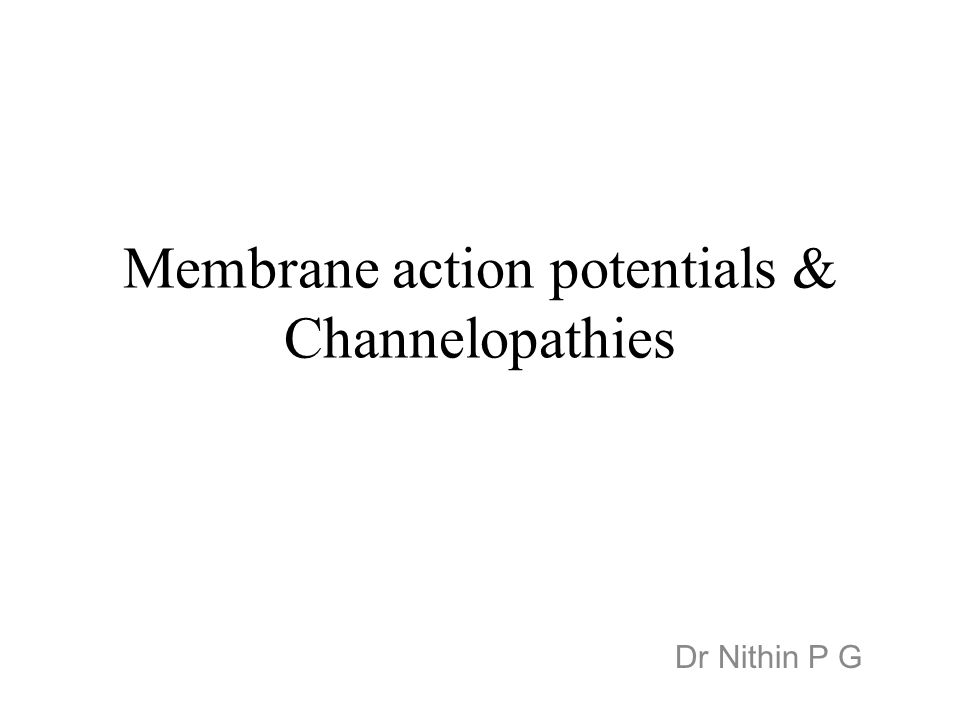 Membrane action potentials & Channelopathies Dr Nithin P G