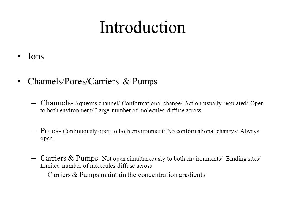 Introduction Ions Channels/Pores/Carriers & Pumps – Channels- Aqueous channel/ Conformational change/ Action usually regulated/ Open to both environme