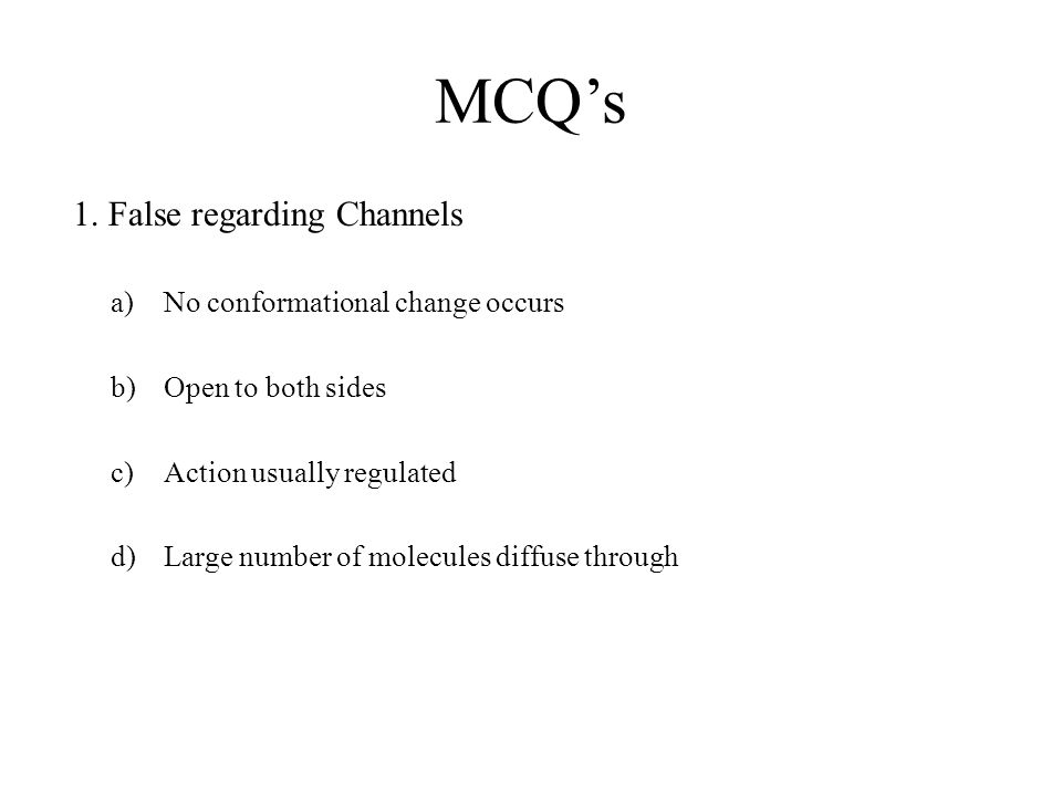 MCQ's 1. False regarding Channels a)No conformational change occurs b)Open to both sides c)Action usually regulated d)Large number of molecules diffus