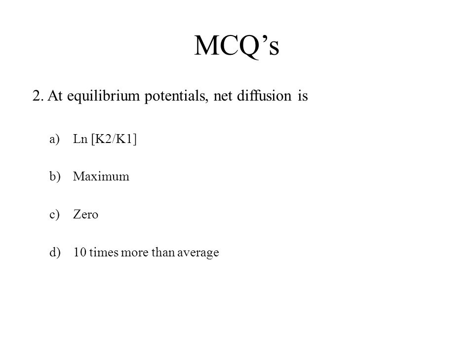 MCQ's 2. At equilibrium potentials, net diffusion is a)Ln [K2/K1] b)Maximum c)Zero d)10 times more than average