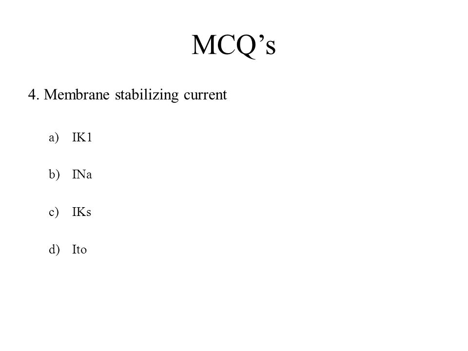 MCQ's 4. Membrane stabilizing current a)IK1 b)INa c)IKs d)Ito