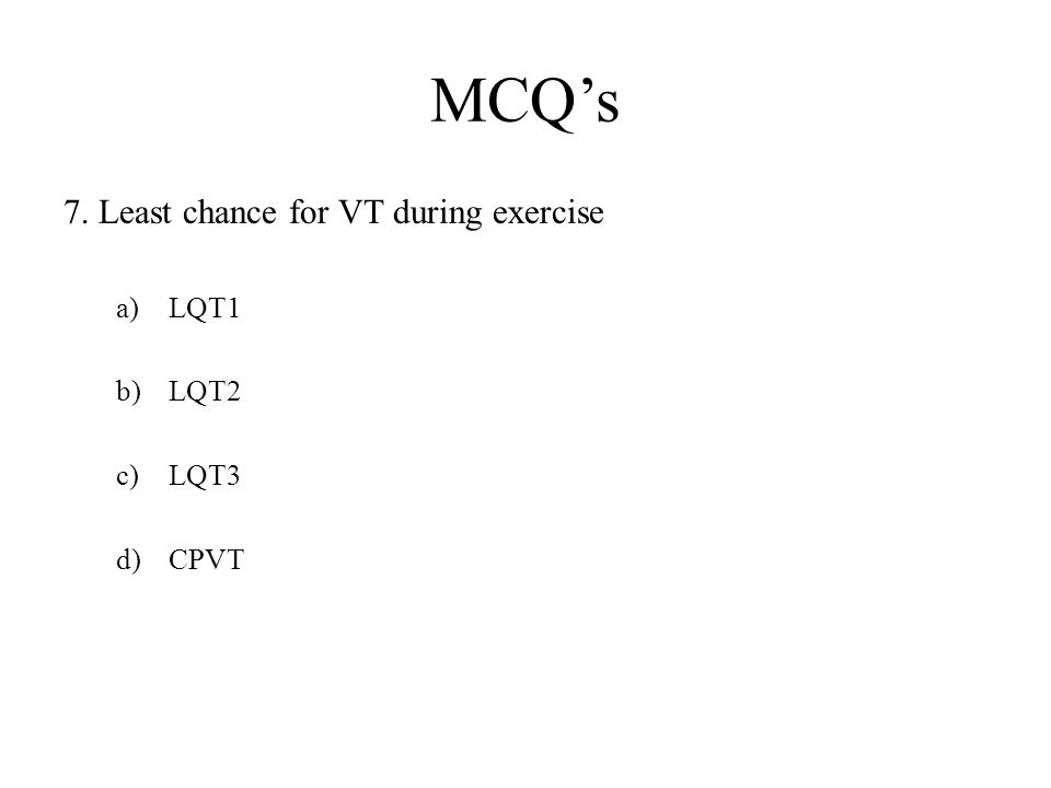 MCQ's 7. Least chance for VT during exercise a)LQT1 b)LQT2 c)LQT3 d)CPVT