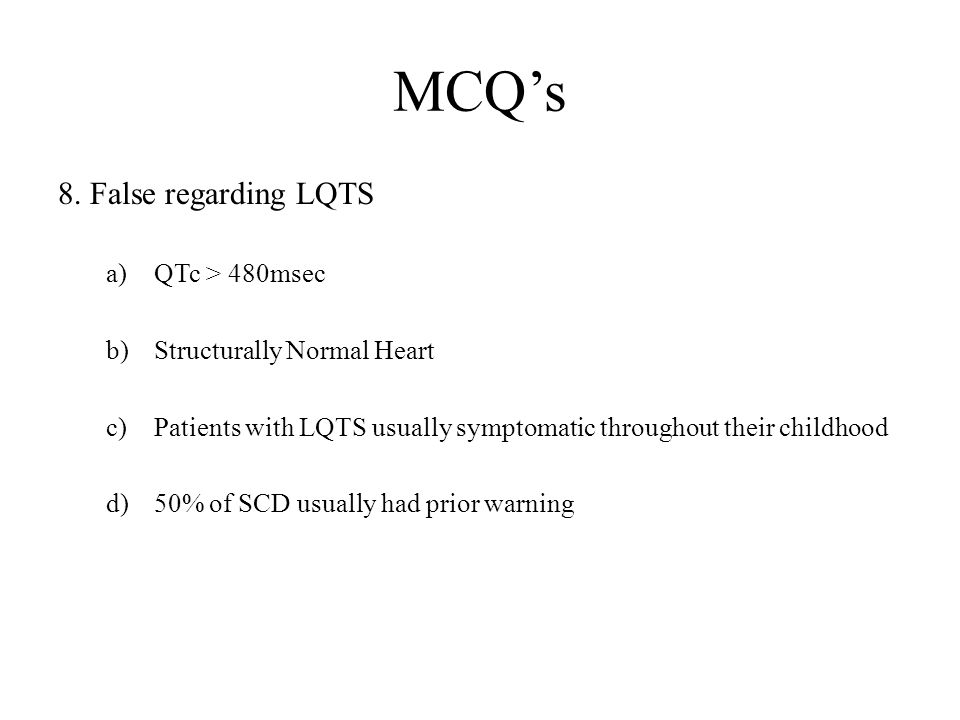 MCQ's 8. False regarding LQTS a)QTc > 480msec b)Structurally Normal Heart c)Patients with LQTS usually symptomatic throughout their childhood d)50% of