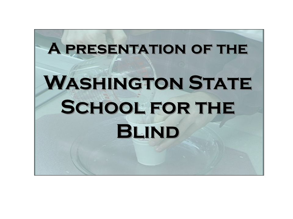 Welcome A presentation of the Washington State School for the Blind A presentation of the Washington State School for the Blind