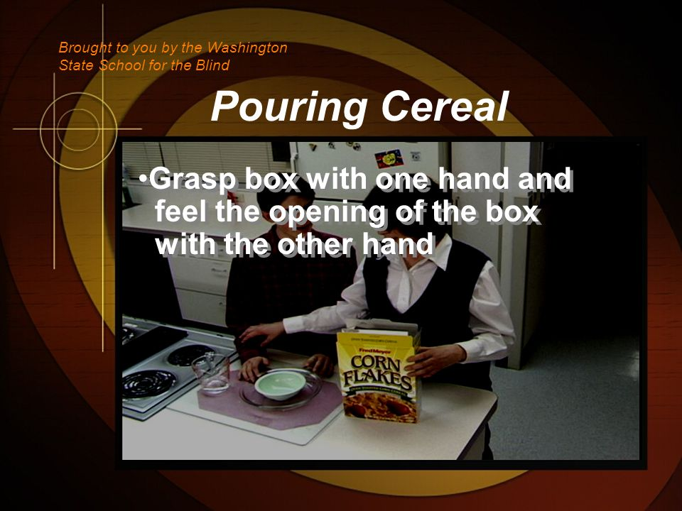 Pouring Cereal Grasp box with one hand and feel the opening of the box with the other hand Grasp box with one hand and feel the opening of the box with the other hand Brought to you by the Washington State School for the Blind