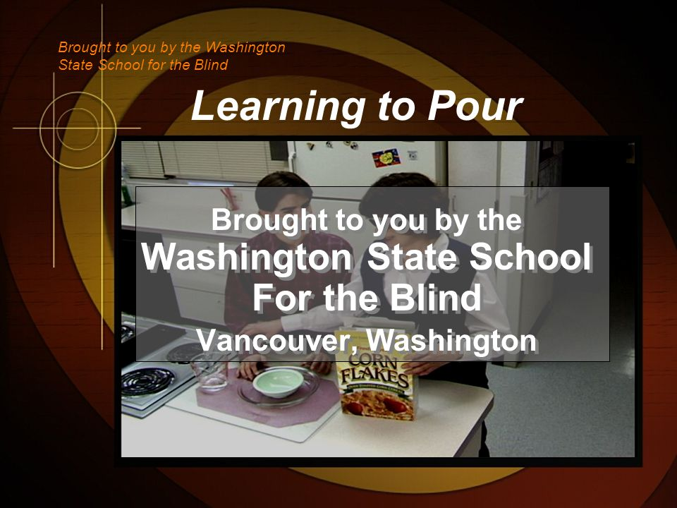 Learning to Pour Brought to you by the Washington State School For the Blind Vancouver, Washington Brought to you by the Washington State School For the Blind Vancouver, Washington Brought to you by the Washington State School for the Blind