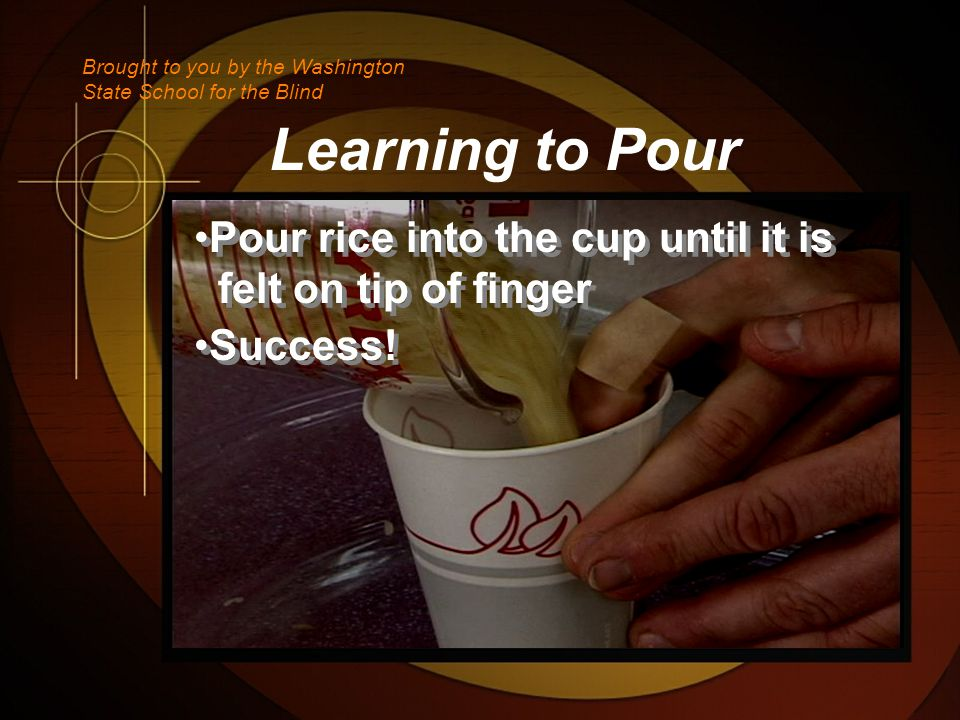 Learning to Pour Pour rice into the cup until it is felt on tip of finger Success.