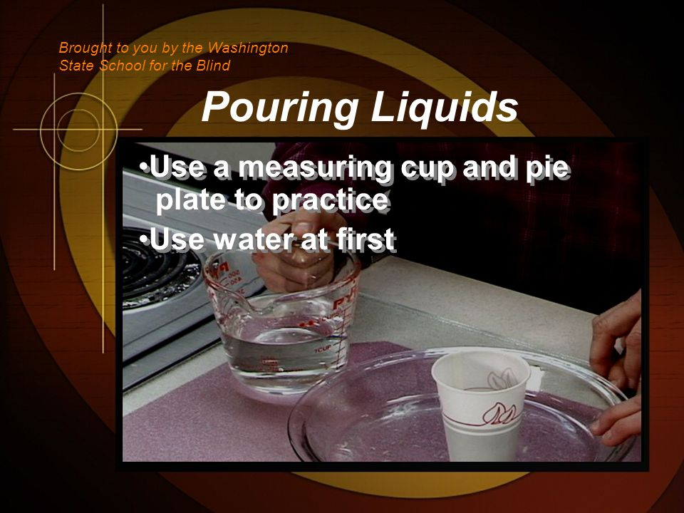 Pouring Liquids Use a measuring cup and pie plate to practice Use water at first Use a measuring cup and pie plate to practice Use water at first Brought to you by the Washington State School for the Blind