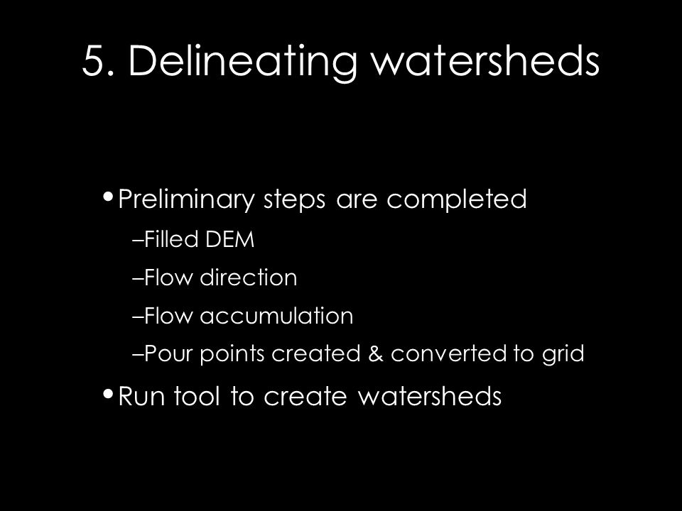 5. Delineating watersheds Preliminary steps are completed –Filled DEM –Flow direction –Flow accumulation –Pour points created & converted to grid Run