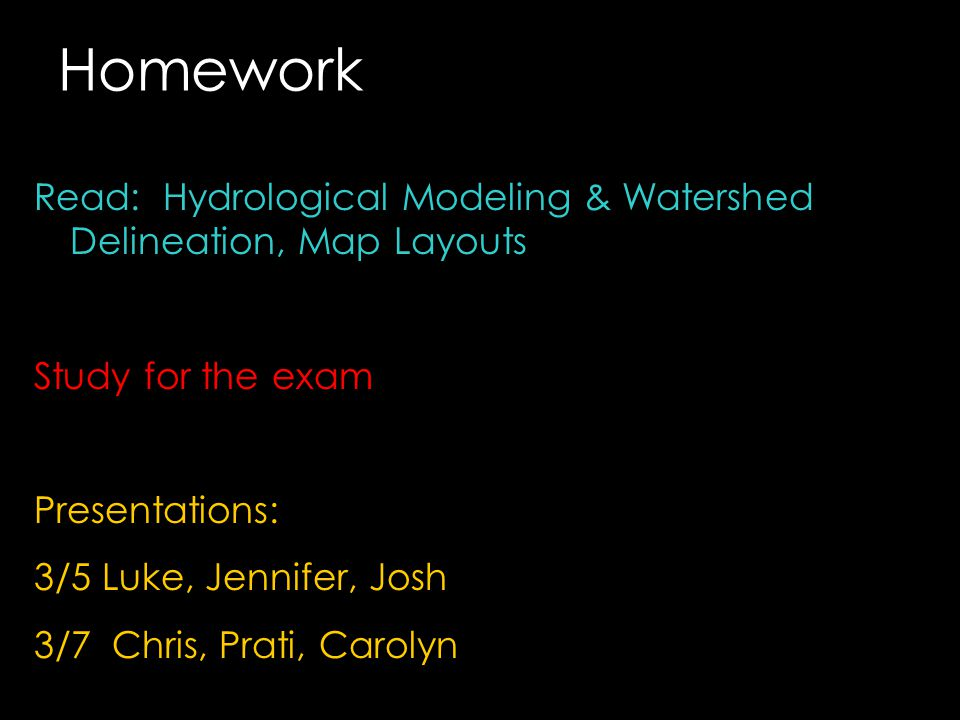 Homework Read: Hydrological Modeling & Watershed Delineation, Map Layouts Study for the exam Presentations: 3/5 Luke, Jennifer, Josh 3/7 Chris, Prati,