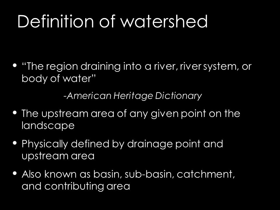 "Definition of watershed ""The region draining into a river, river system, or body of water"" -American Heritage Dictionary The upstream area of any give"