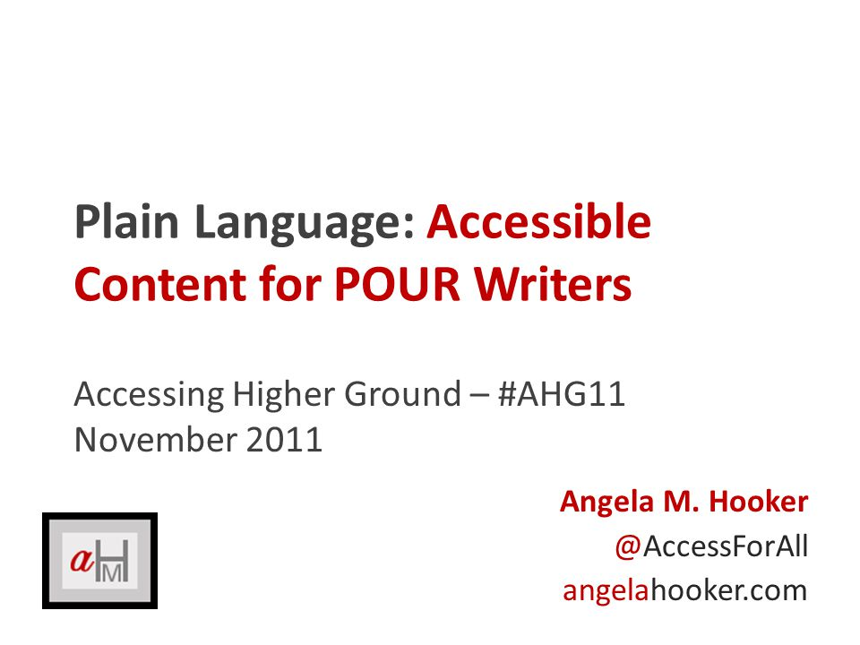 Plain Language: Accessible Content for POUR Writers Accessing Higher Ground – #AHG11 November 2011 Angela M.
