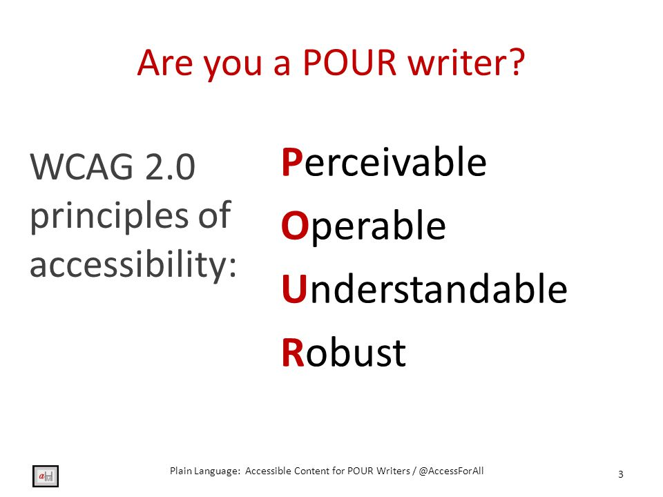 Resources: POUR WCAG 2.0 Principles of Accessibility: http://www.w3.org/TR/UNDERSTANDING- WCAG20/intro.html http://www.w3.org/TR/UNDERSTANDING- WCAG20/intro.html Constructing a POUR Website: http://webaim.org/articles/pour/ http://webaim.org/articles/pour/ 34 Plain Language: Accessible Content for POUR Writers / @AccessForAll