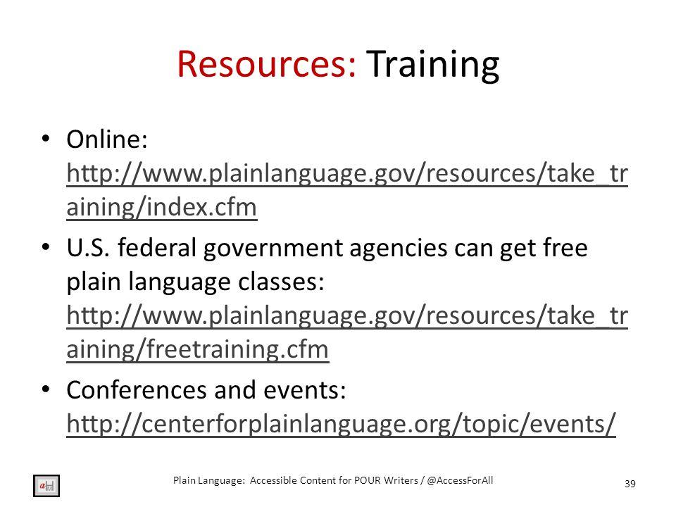 Resources: Training Online: http://www.plainlanguage.gov/resources/take_tr aining/index.cfm http://www.plainlanguage.gov/resources/take_tr aining/index.cfm U.S.