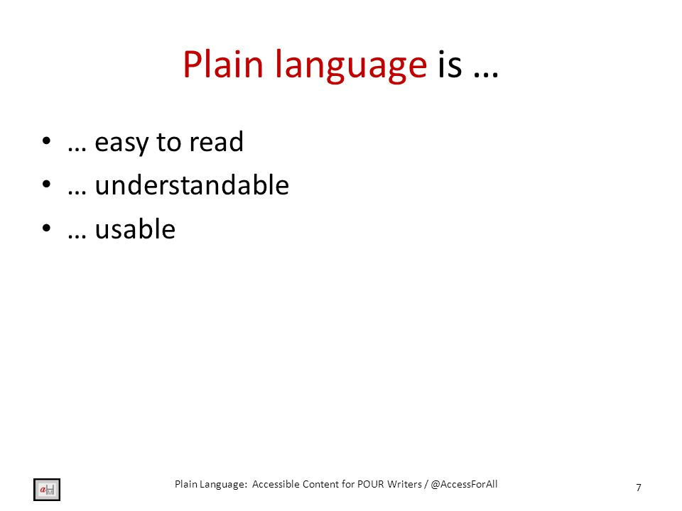Plain language is … … easy to read … understandable … usable 7 Plain Language: Accessible Content for POUR Writers / @AccessForAll