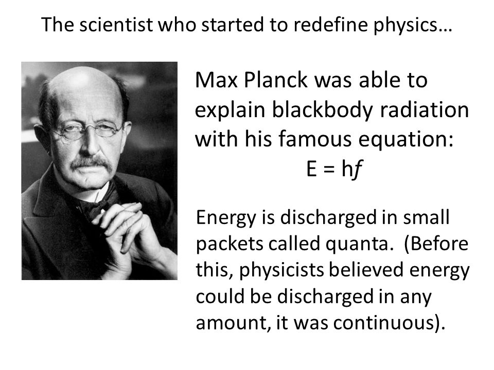 The scientist who started to redefine physics… Max Planck was able to explain blackbody radiation with his famous equation: E = hf Energy is discharge