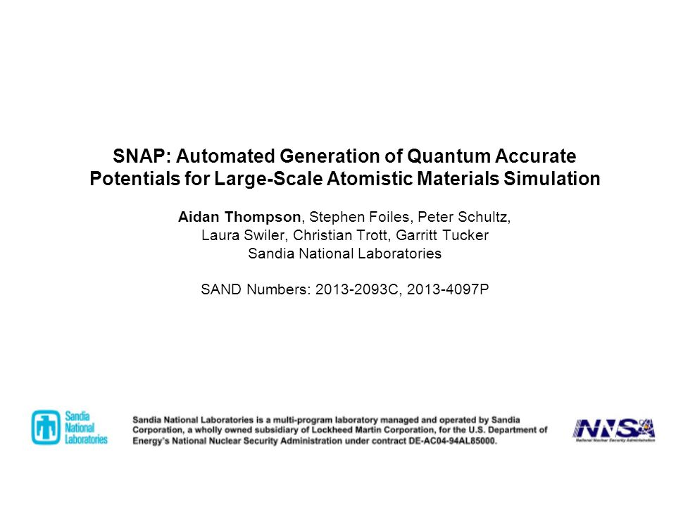 SNAP: Automated Generation of Quantum Accurate Potentials for Large-Scale Atomistic Materials Simulation Aidan Thompson, Stephen Foiles, Peter Schultz, Laura Swiler, Christian Trott, Garritt Tucker Sandia National Laboratories SAND Numbers: 2013-2093C, 2013-4097P
