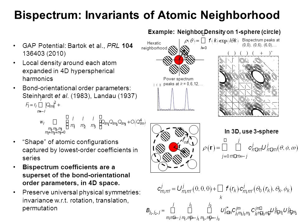 Bispectrum: Invariants of Atomic Neighborhood GAP Potential: Bartok et al., PRL 104 136403 (2010) Local density around each atom expanded in 4D hyperspherical harmonics Bond-orientational order parameters: Steinhardt et al.