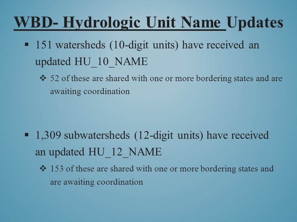 WBD- Hydrologic Unit Name Updates  151 watersheds (10-digit units) have received an updated HU_10_NAME  52 of these are shared with one or more bordering states and are awaiting coordination  1,309 subwatersheds (12-digit units) have received an updated HU_12_NAME  153 of these are shared with one or more bordering states and are awaiting coordination