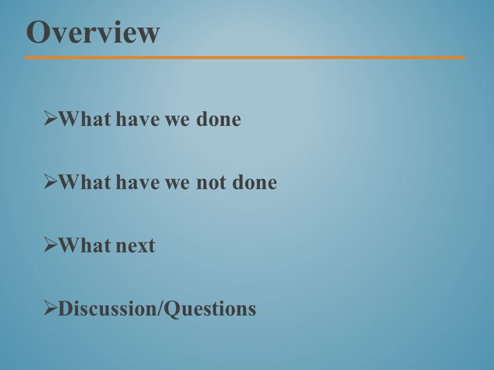 Overview  What have we done  What have we not done  What next  Discussion/Questions