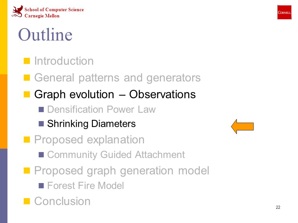 School of Computer Science Carnegie Mellon 22 Outline Introduction General patterns and generators Graph evolution – Observations Densification Power