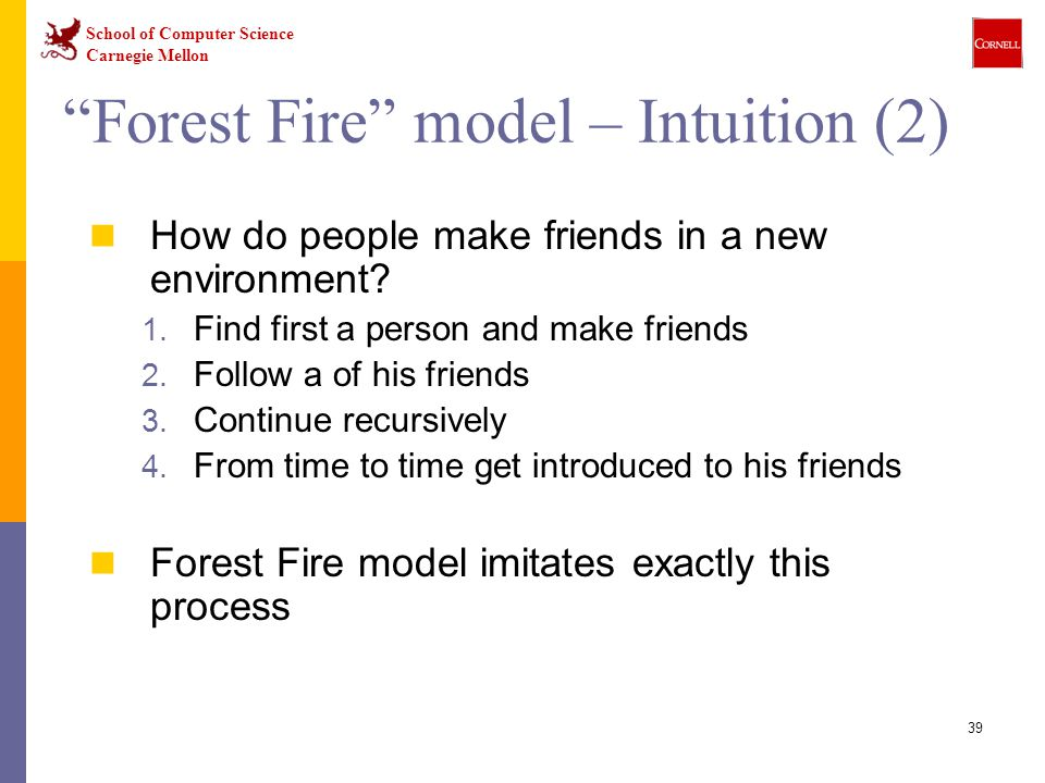 "School of Computer Science Carnegie Mellon 39 ""Forest Fire"" model – Intuition (2) How do people make friends in a new environment? 1. Find first a per"