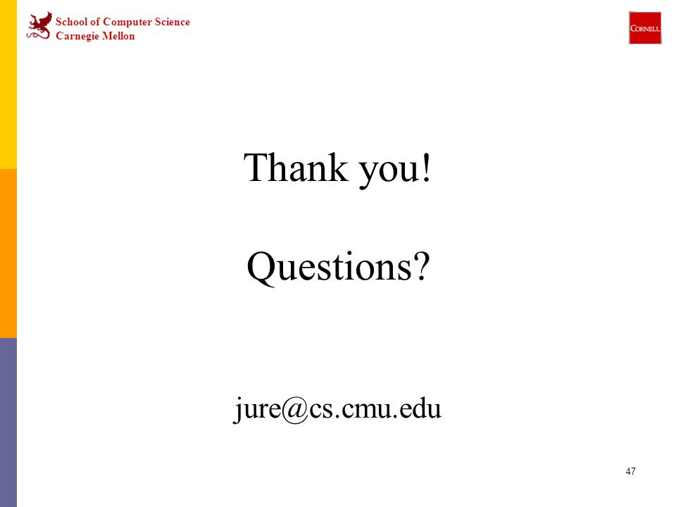 School of Computer Science Carnegie Mellon 47 Thank you! Questions? jure@cs.cmu.edu
