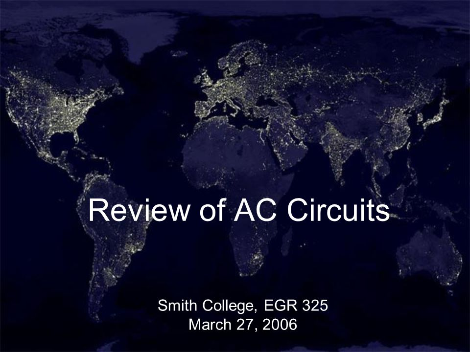 1 Review of AC Circuits Smith College, EGR 325 March 27, 2006
