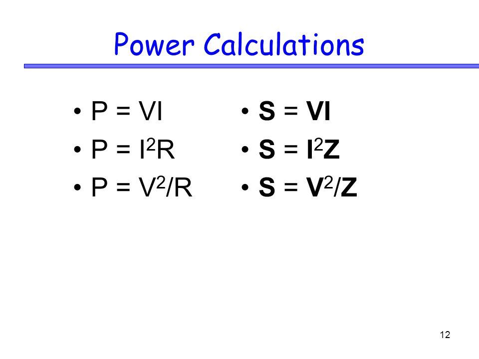 12 Power Calculations P = VI P = I 2 R P = V 2 /R S = VI S = I 2 Z S = V 2 /Z