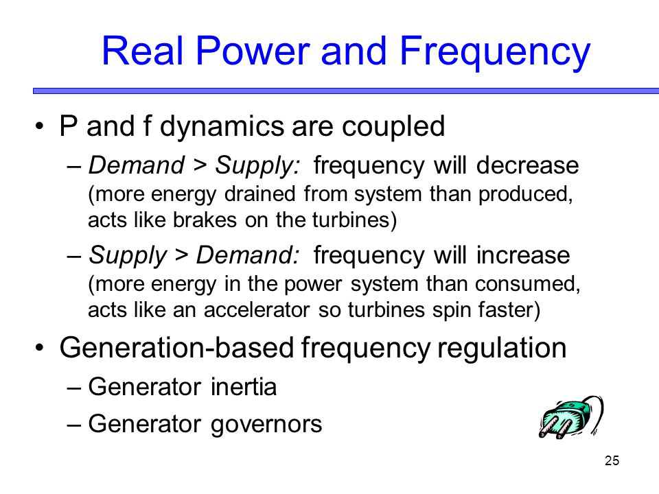 25 Real Power and Frequency P and f dynamics are coupled –Demand > Supply: frequency will decrease (more energy drained from system than produced, acts like brakes on the turbines) –Supply > Demand: frequency will increase (more energy in the power system than consumed, acts like an accelerator so turbines spin faster) Generation-based frequency regulation –Generator inertia –Generator governors