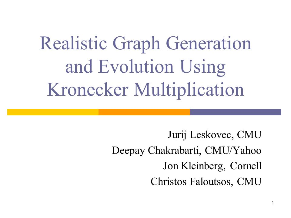 1 Realistic Graph Generation and Evolution Using Kronecker Multiplication Jurij Leskovec, CMU Deepay Chakrabarti, CMU/Yahoo Jon Kleinberg, Cornell Christos Faloutsos, CMU