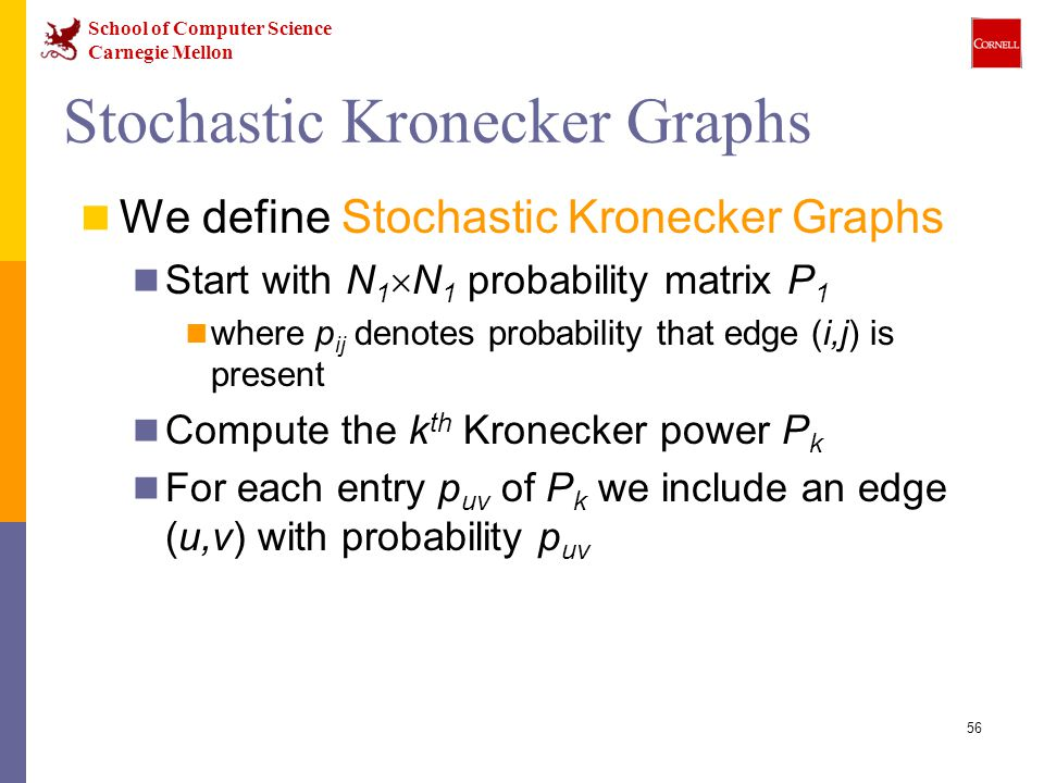 School of Computer Science Carnegie Mellon 56 Stochastic Kronecker Graphs We define Stochastic Kronecker Graphs Start with N 1  N 1 probability matrix P 1 where p ij denotes probability that edge (i,j) is present Compute the k th Kronecker power P k For each entry p uv of P k we include an edge (u,v) with probability p uv
